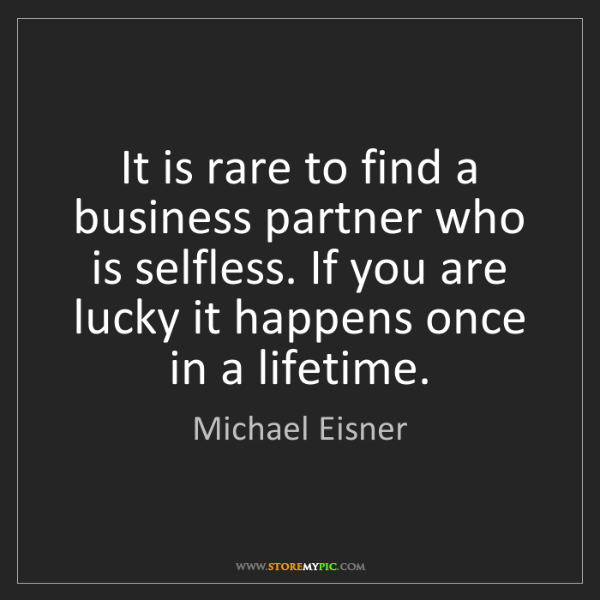 Michael Eisner: It is rare to find a business partner who is selfless....