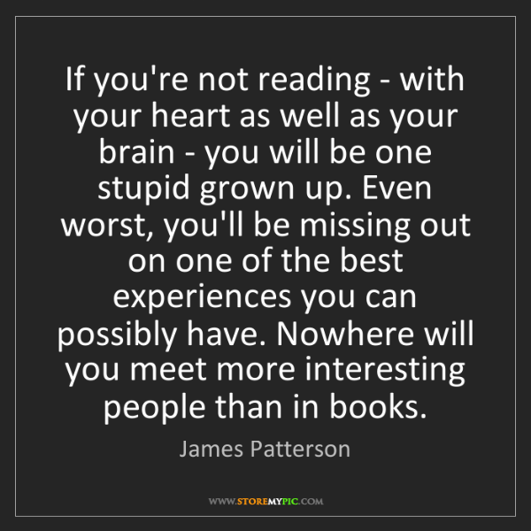 James Patterson: If you're not reading - with your heart as well as your...