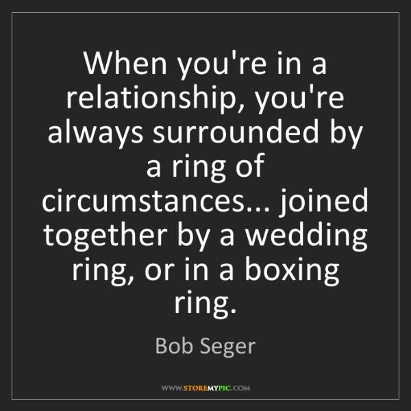 Bob Seger: When you're in a relationship, you're always surrounded...