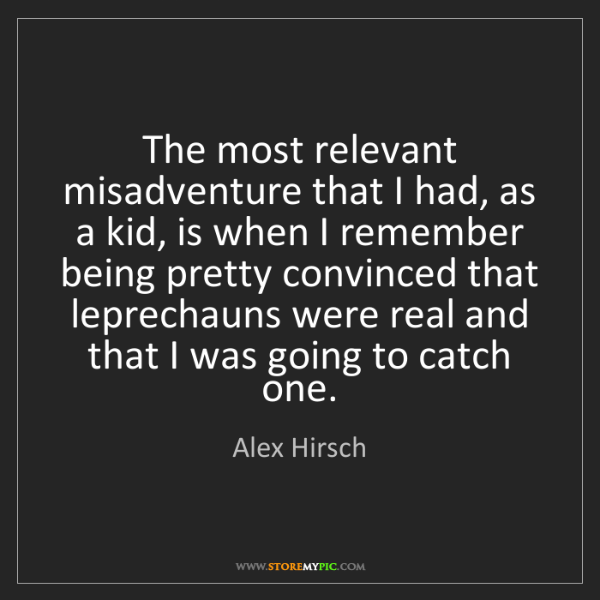 Alex Hirsch: The most relevant misadventure that I had, as a kid,...