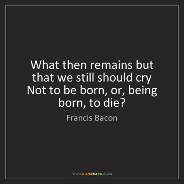 Francis Bacon: What then remains but that we still should cry   Not...