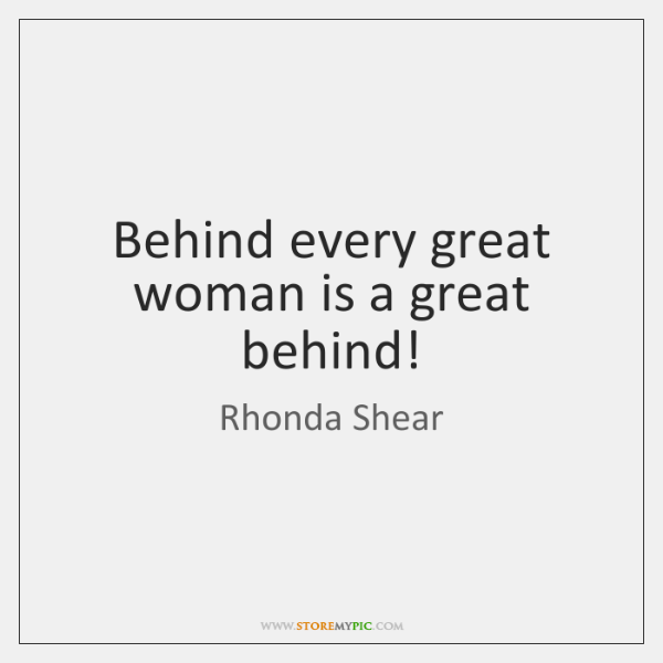 Behind every great woman is a great behind!