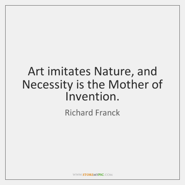 Art imitates Nature, and Necessity is the Mother of Invention.