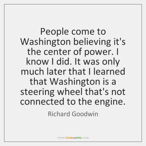 People come to Washington believing it's the center of power. I know ...