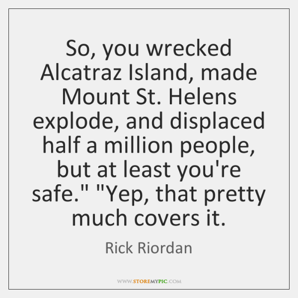 So, you wrecked Alcatraz Island, made Mount St. Helens explode, and displaced ...