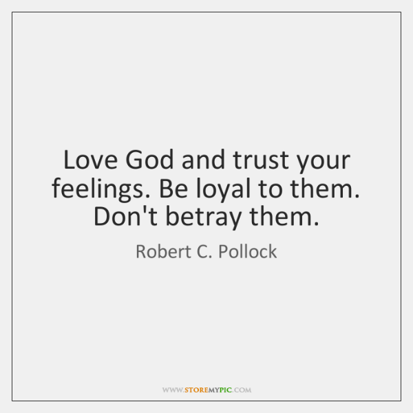 Love God and trust your feelings. Be loyal to them. Don't betray ...
