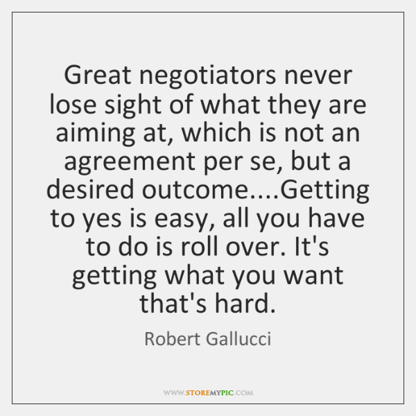 Great negotiators never lose sight of what they are aiming at, which ...