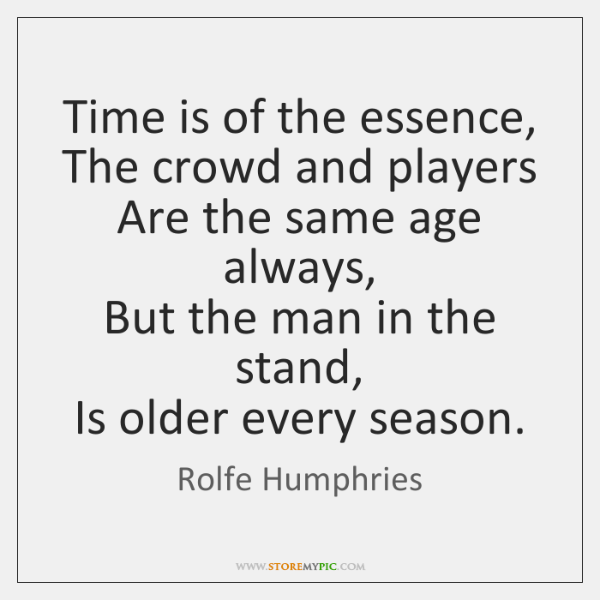 Time is of the essence,  The crowd and players  Are the same ...