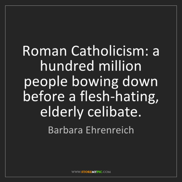 Barbara Ehrenreich: Roman Catholicism: a hundred million people bowing down...