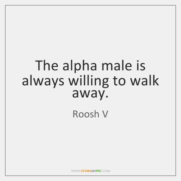 The alpha male is always willing to walk away.