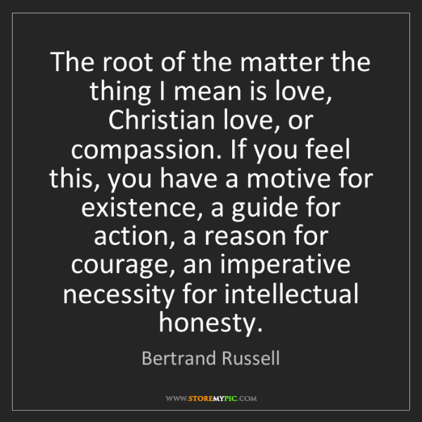 Bertrand Russell: The root of the matter the thing I mean is love, Christian...