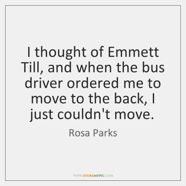I thought of Emmett Till, and when the bus driver ordered me ...