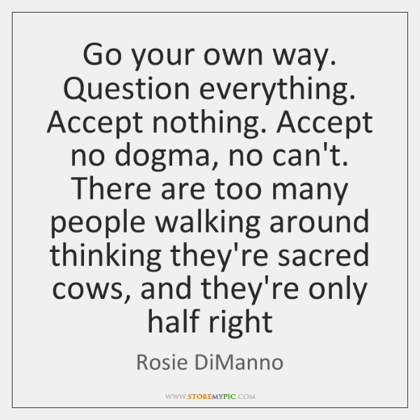 Go your own way. Question everything. Accept nothing. Accept no dogma, no ...
