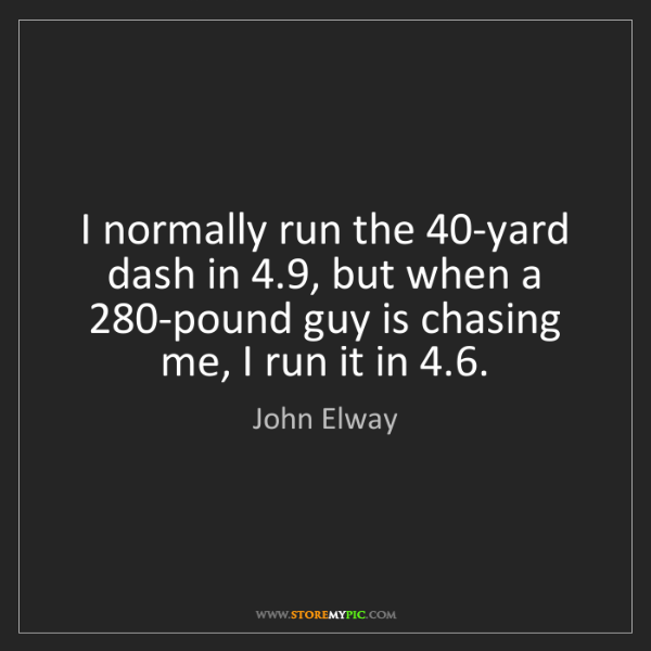 John Elway: I normally run the 40-yard dash in 4.9, but when a 280-pound...