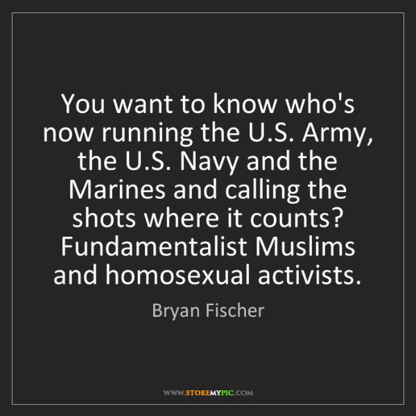 Bryan Fischer: You want to know who's now running the U.S. Army, the...