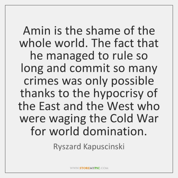 Amin is the shame of the whole world. The fact that he ...