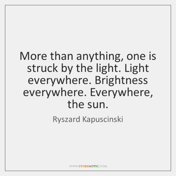 More than anything, one is struck by the light. Light everywhere. Brightness ...