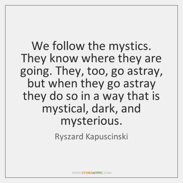 We follow the mystics. They know where they are going. They, too, ...