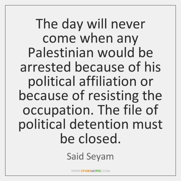 The day will never come when any Palestinian would be arrested because ...