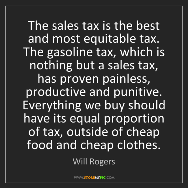 Will Rogers: The sales tax is the best and most equitable tax. The...