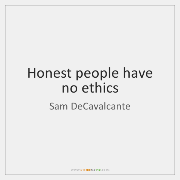 Honest people have no ethics