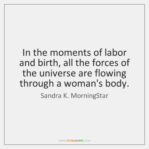 In the moments of labor and birth, all the forces of the ...