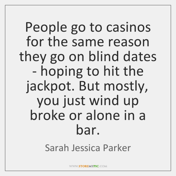 People go to casinos for the same reason they go on blind ...