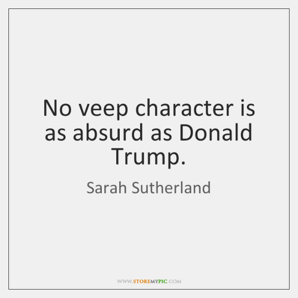 No veep character is as absurd as Donald Trump.