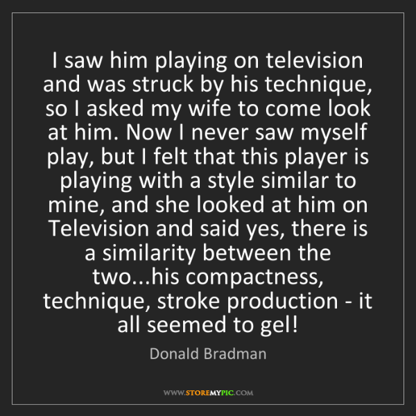 Donald Bradman: I saw him playing on television and was struck by his...