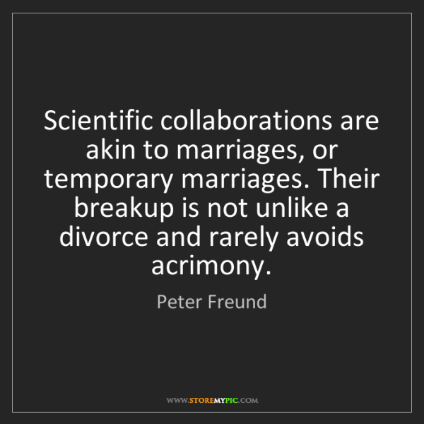 Peter Freund: Scientific collaborations are akin to marriages, or temporary...