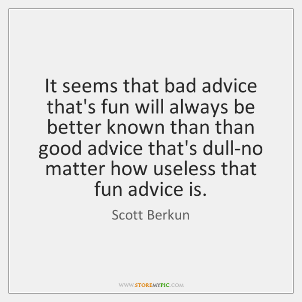 It seems that bad advice that's fun will always be better known ...