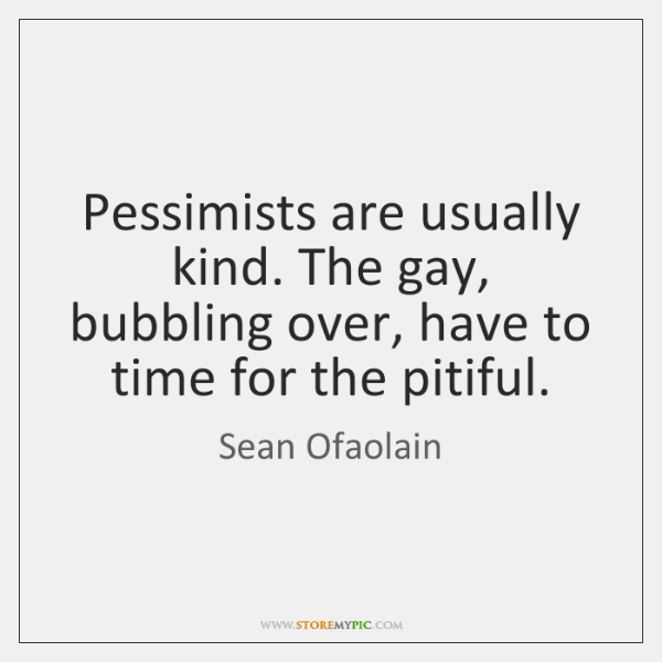 Pessimists are usually kind. The gay, bubbling over, have to time for ...