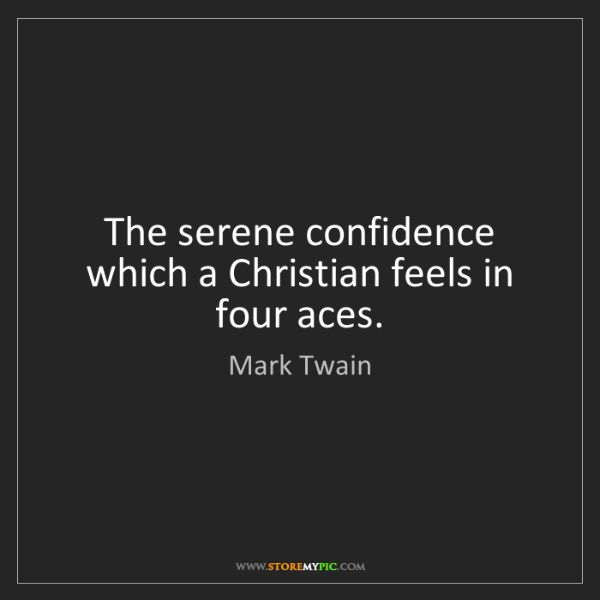 Mark Twain: The serene confidence which a Christian feels in four...