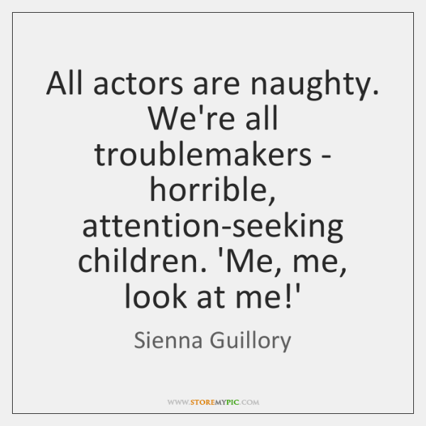 All actors are naughty. We're all troublemakers - horrible, attention-seeking children. 'Me, ...