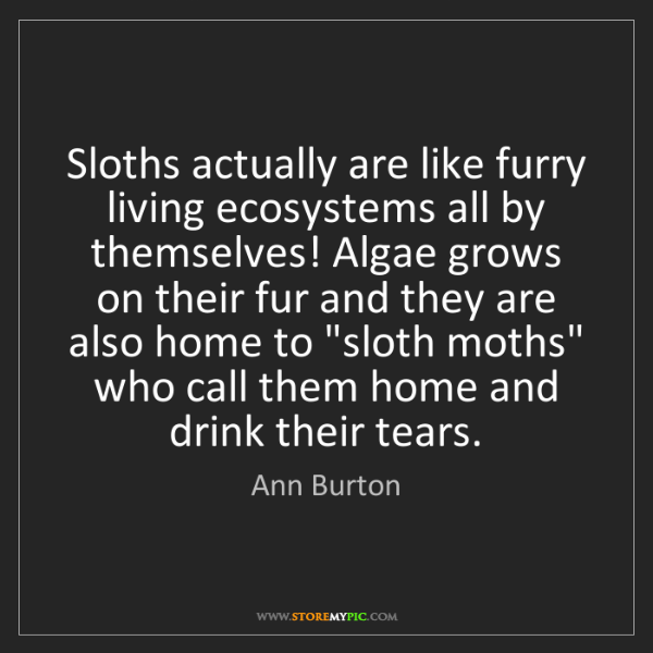 Ann Burton: Sloths actually are like furry living ecosystems all...