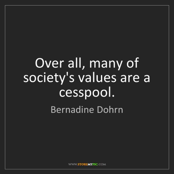 Bernadine Dohrn: Over all, many of society's values are a cesspool.