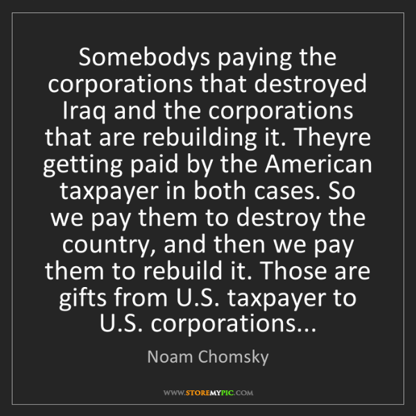 Noam Chomsky: Somebodys paying the corporations that destroyed Iraq...