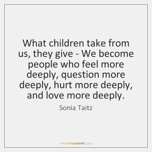 What children take from us, they give - We become people who ...