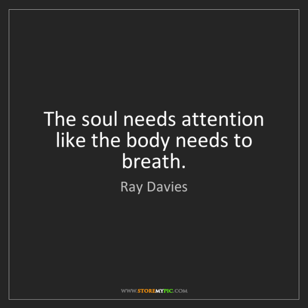 Ray Davies: The soul needs attention like the body needs to breath.