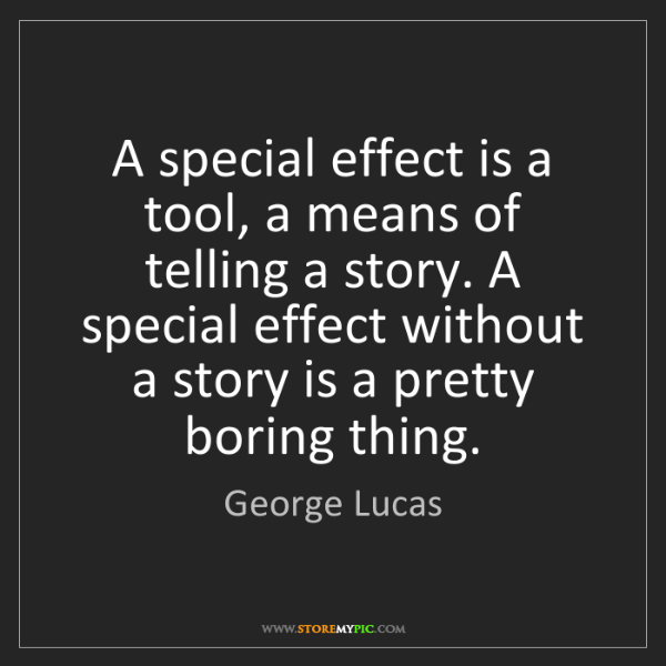 George Lucas: A special effect is a tool, a means of telling a story....