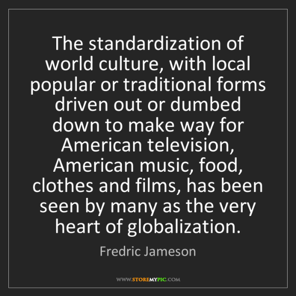 Fredric Jameson: The standardization of world culture, with local popular...