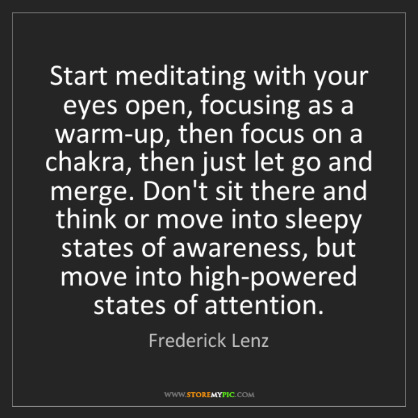 Frederick Lenz: Start meditating with your eyes open, focusing as a warm-up,...