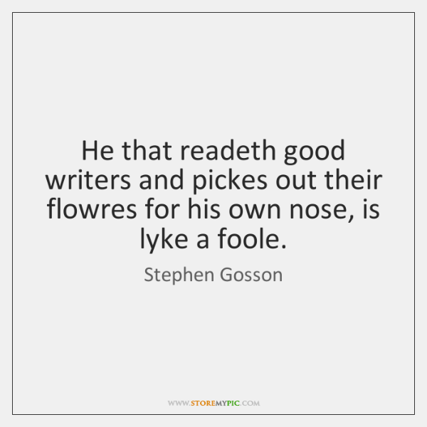 He that readeth good writers and pickes out their flowres for his ...