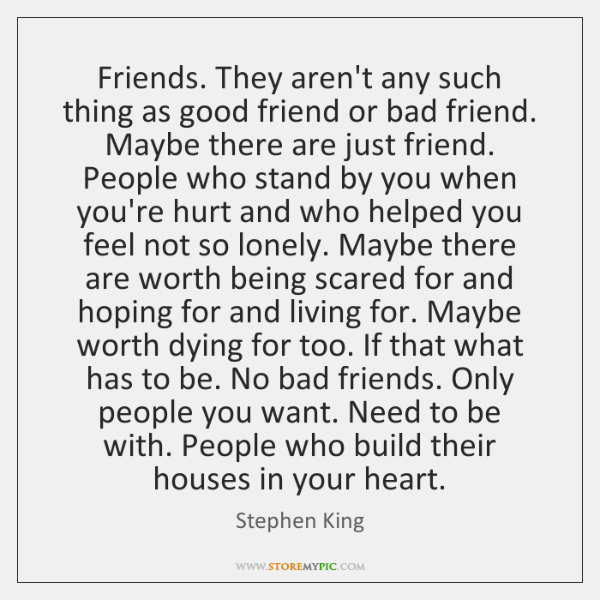 Friends. They aren't any such thing as good friend or bad friend. ...