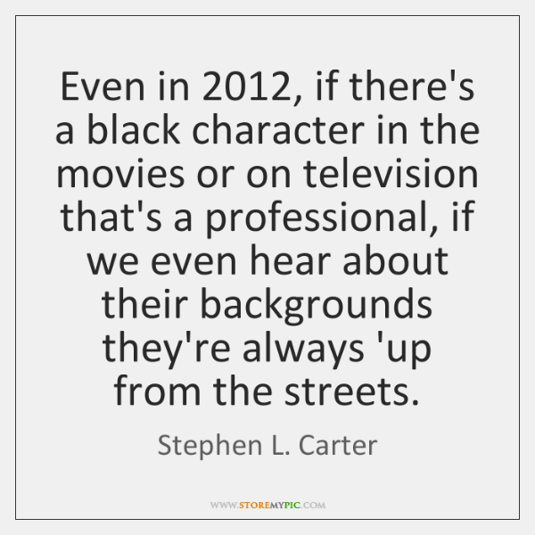 Even in 2012, if there's a black character in the movies or on ...