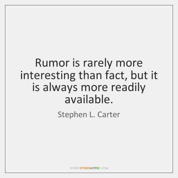 Rumor is rarely more interesting than fact, but it is always more ...