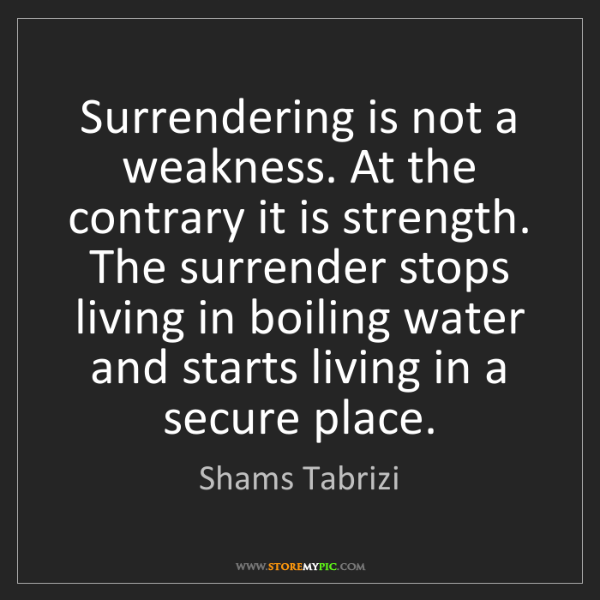 Shams Tabrizi: Surrendering is not a weakness. At the contrary it is...