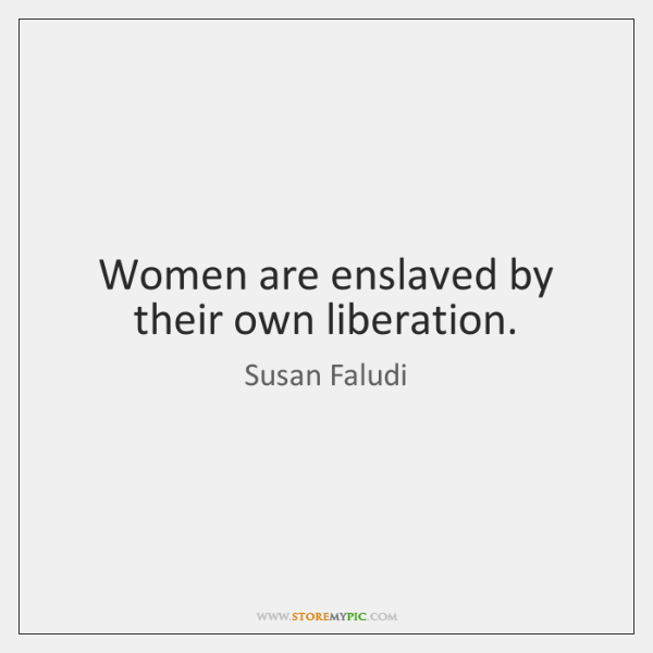 Women are enslaved by their own liberation.