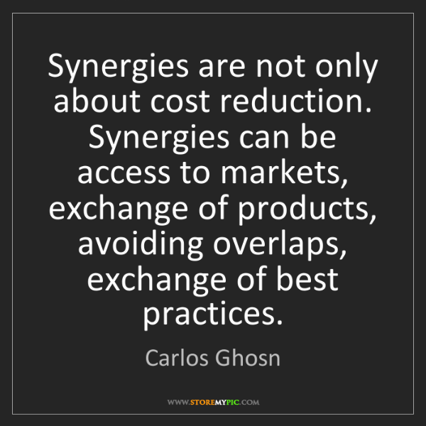 Carlos Ghosn: Synergies are not only about cost reduction. Synergies...