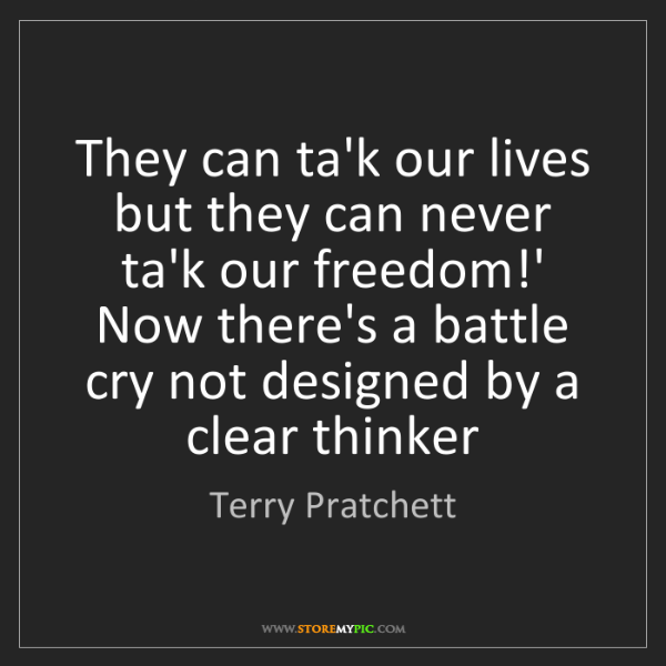 Terry Pratchett: They can ta'k our lives but they can never ta'k our freedom!'...